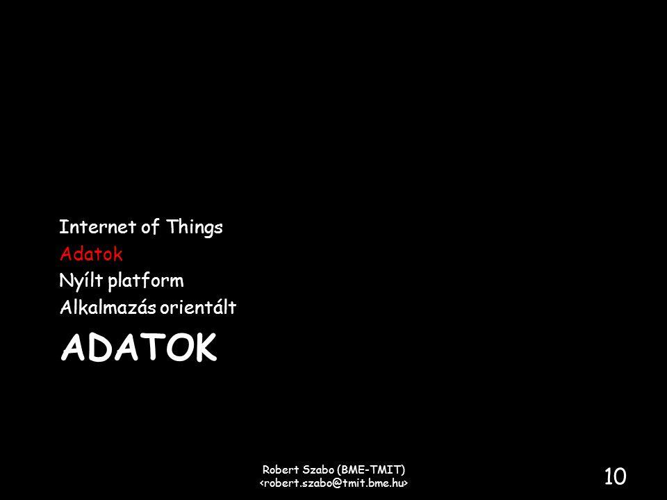 ADATOK Internet of Things Adatok Nyílt platform Alkalmazás orientált Robert Szabo (BME-TMIT) 10
