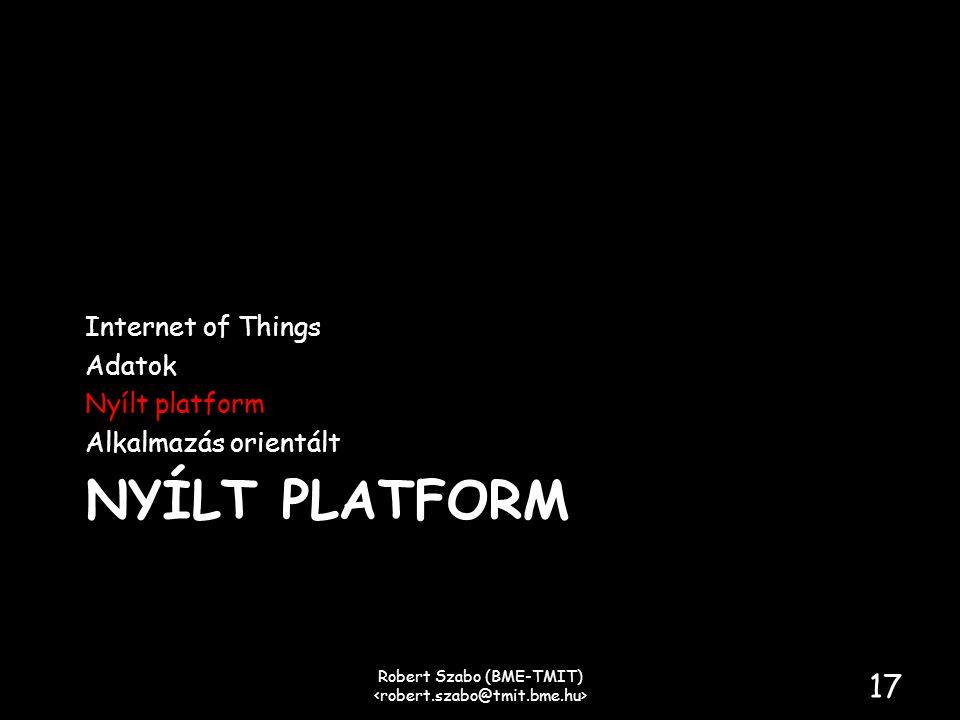 NYÍLT PLATFORM Internet of Things Adatok Nyílt platform Alkalmazás orientált Robert Szabo (BME-TMIT) 17