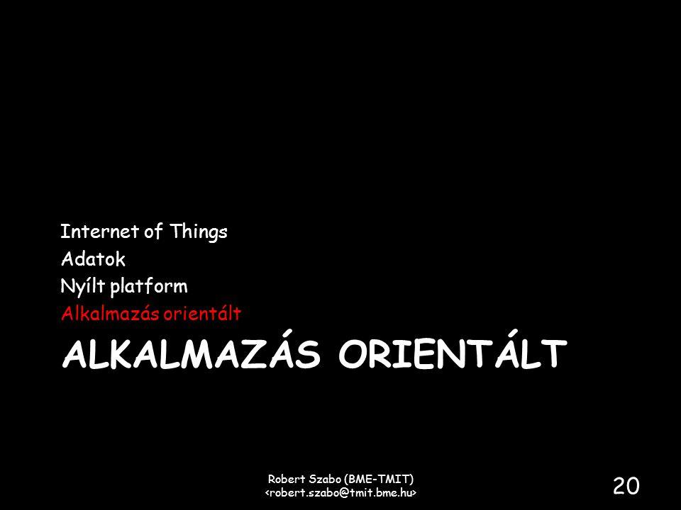 ALKALMAZÁS ORIENTÁLT Internet of Things Adatok Nyílt platform Alkalmazás orientált Robert Szabo (BME-TMIT) 20