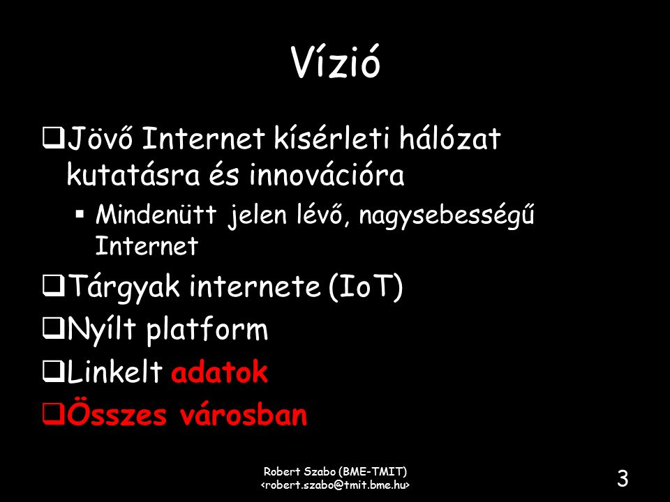 Vízió  Jövő Internet kísérleti hálózat kutatásra és innovációra  Mindenütt jelen lévő, nagysebességű Internet  Tárgyak internete (IoT)  Nyílt platform  Linkelt adatok  Összes városban Robert Szabo (BME-TMIT) 3