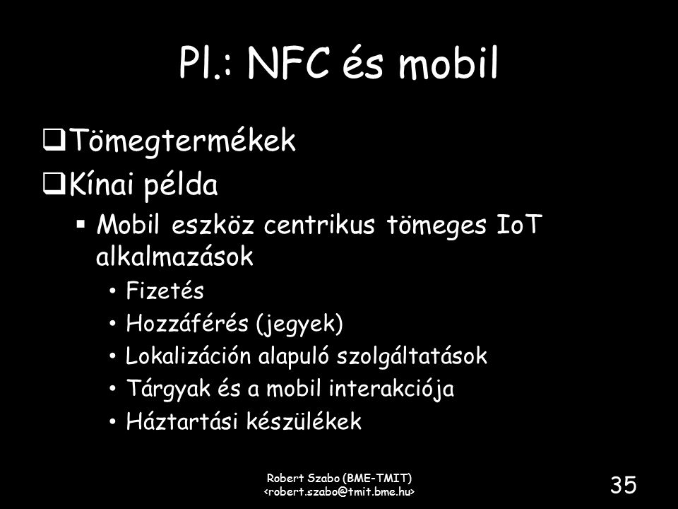 Pl.: NFC és mobil  Tömegtermékek  Kínai példa  Mobil eszköz centrikus tömeges IoT alkalmazások • Fizetés • Hozzáférés (jegyek) • Lokalizáción alapuló szolgáltatások • Tárgyak és a mobil interakciója • Háztartási készülékek Robert Szabo (BME-TMIT) 35