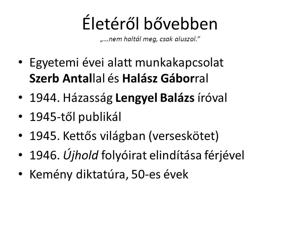 """Életéről bővebben """"…nem haltál meg, csak aluszol. • Egyetemi évei alatt munkakapcsolat Szerb Antallal és Halász Gáborral • 1944."""