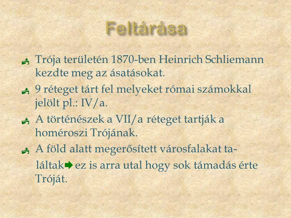  Trója területén 1870-ben Heinrich Schliemann kezdte meg az ásatásokat.  9 réteget tárt fel melyeket római számokkal jelölt pl.: IV/a.  A történész