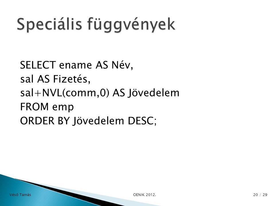 SELECT ename AS Név, sal AS Fizetés, sal+NVL(comm,0) AS Jövedelem FROM emp ORDER BY Jövedelem DESC; Véső Tamás OENIK 2012.
