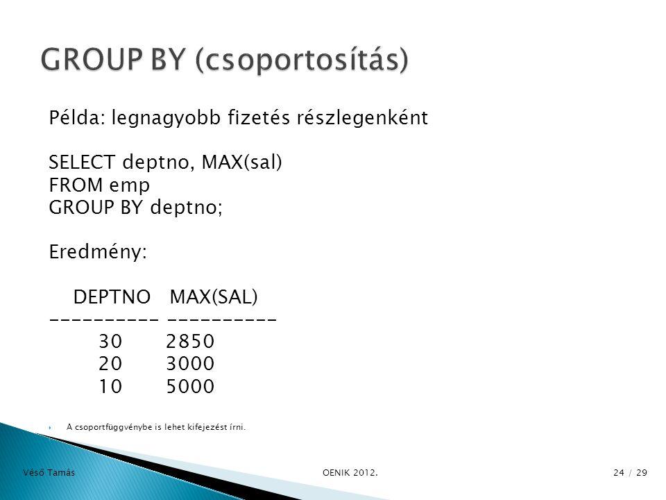 Példa: legnagyobb fizetés részlegenként SELECT deptno, MAX(sal) FROM emp GROUP BY deptno; Eredmény: DEPTNO MAX(SAL) ---------- 30 2850 20 3000 10 5000  A csoportfüggvénybe is lehet kifejezést írni.