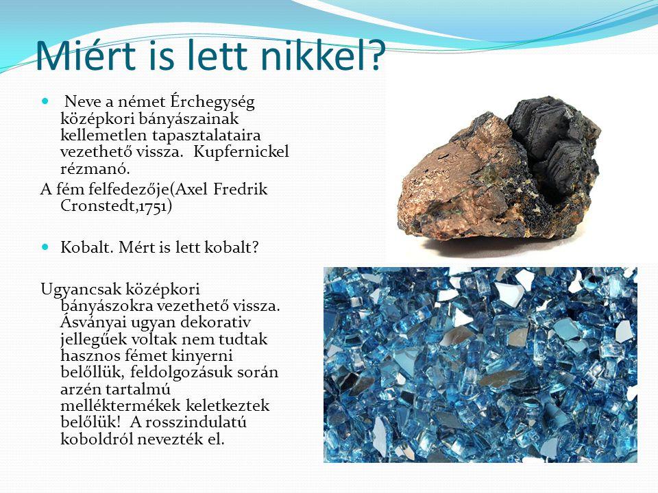 Miért is lett nikkel?  Neve a német Érchegység középkori bányászainak kellemetlen tapasztalataira vezethető vissza. Kupfernickel rézmanó. A fém felfe