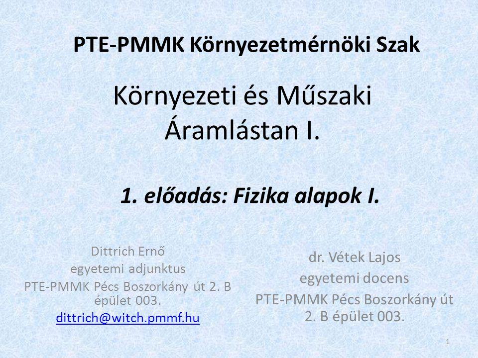 Környezeti és Műszaki Áramlástan I. PTE-PMMK Környezetmérnöki Szak 1. előadás: Fizika alapok I. Dittrich Ernő egyetemi adjunktus PTE-PMMK Pécs Boszork