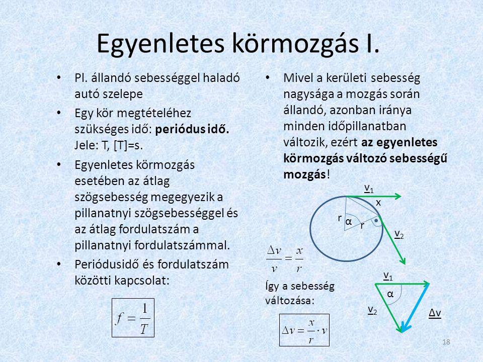 Egyenletes körmozgás I. • Pl. állandó sebességgel haladó autó szelepe • Egy kör megtételéhez szükséges idő: periódus idő. Jele: T, [T]=s. • Egyenletes