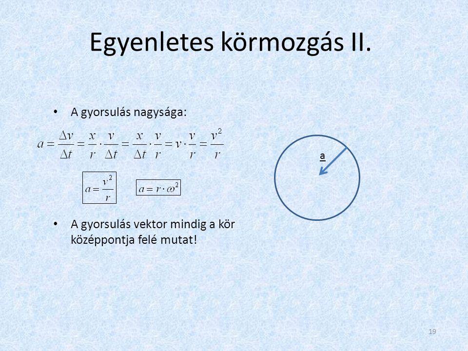 Egyenletes körmozgás II. • A gyorsulás nagysága: • A gyorsulás vektor mindig a kör középpontja felé mutat! a 19