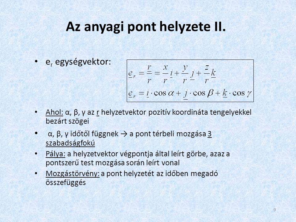 9 Az anyagi pont helyzete II. • e r egységvektor: • Ahol: α, β, γ az r helyzetvektor pozitív koordináta tengelyekkel bezárt szögei • α, β, γ időtől fü