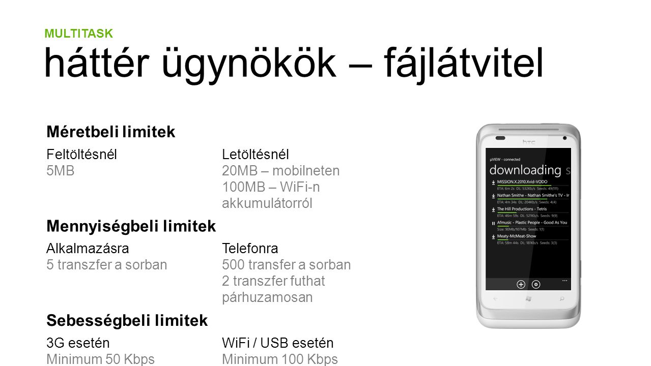 MULTITASK háttér ügynökök – fájlátvitel Méretbeli limitek Feltöltésnél 5MB Letöltésnél 20MB – mobilneten 100MB – WiFi-n akkumulátorról Mennyiségbeli limitek Alkalmazásra 5 transzfer a sorban Telefonra 500 transfer a sorban 2 transzfer futhat párhuzamosan Sebességbeli limitek 3G esetén Minimum 50 Kbps WiFi / USB esetén Minimum 100 Kbps