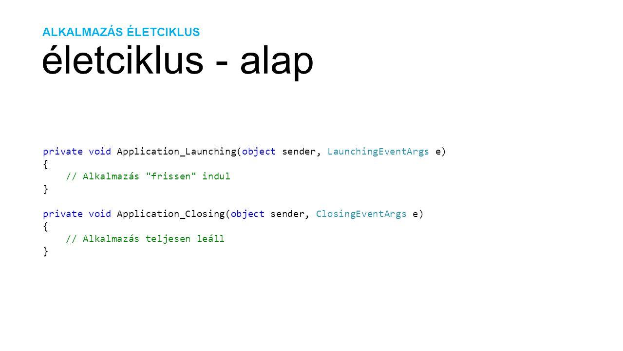 ALKALMAZÁS ÉLETCIKLUS életciklus - alap private void Application_Launching(object sender, LaunchingEventArgs e) { // Alkalmazás frissen indul } private void Application_Closing(object sender, ClosingEventArgs e) { // Alkalmazás teljesen leáll }