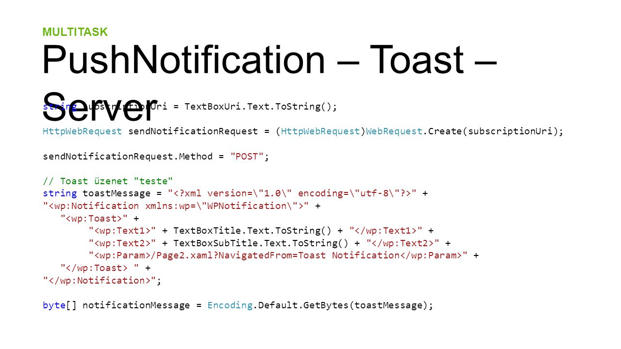 MULTITASK PushNotification – Toast – Server string subscriptionUri = TextBoxUri.Text.ToString(); HttpWebRequest sendNotificationRequest = (HttpWebRequest)WebRequest.Create(subscriptionUri); sendNotificationRequest.Method = POST ; // Toast üzenet teste string toastMessage = + + + TextBoxTitle.Text.ToString() + + + TextBoxSubTitle.Text.ToString() + + /Page2.xaml NavigatedFrom=Toast Notification + + ; byte[] notificationMessage = Encoding.Default.GetBytes(toastMessage);