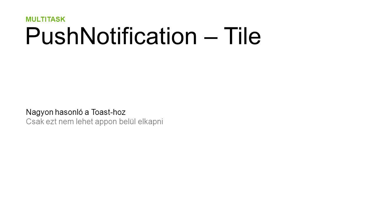 MULTITASK PushNotification – Tile Nagyon hasonló a Toast-hoz Csak ezt nem lehet appon belül elkapni