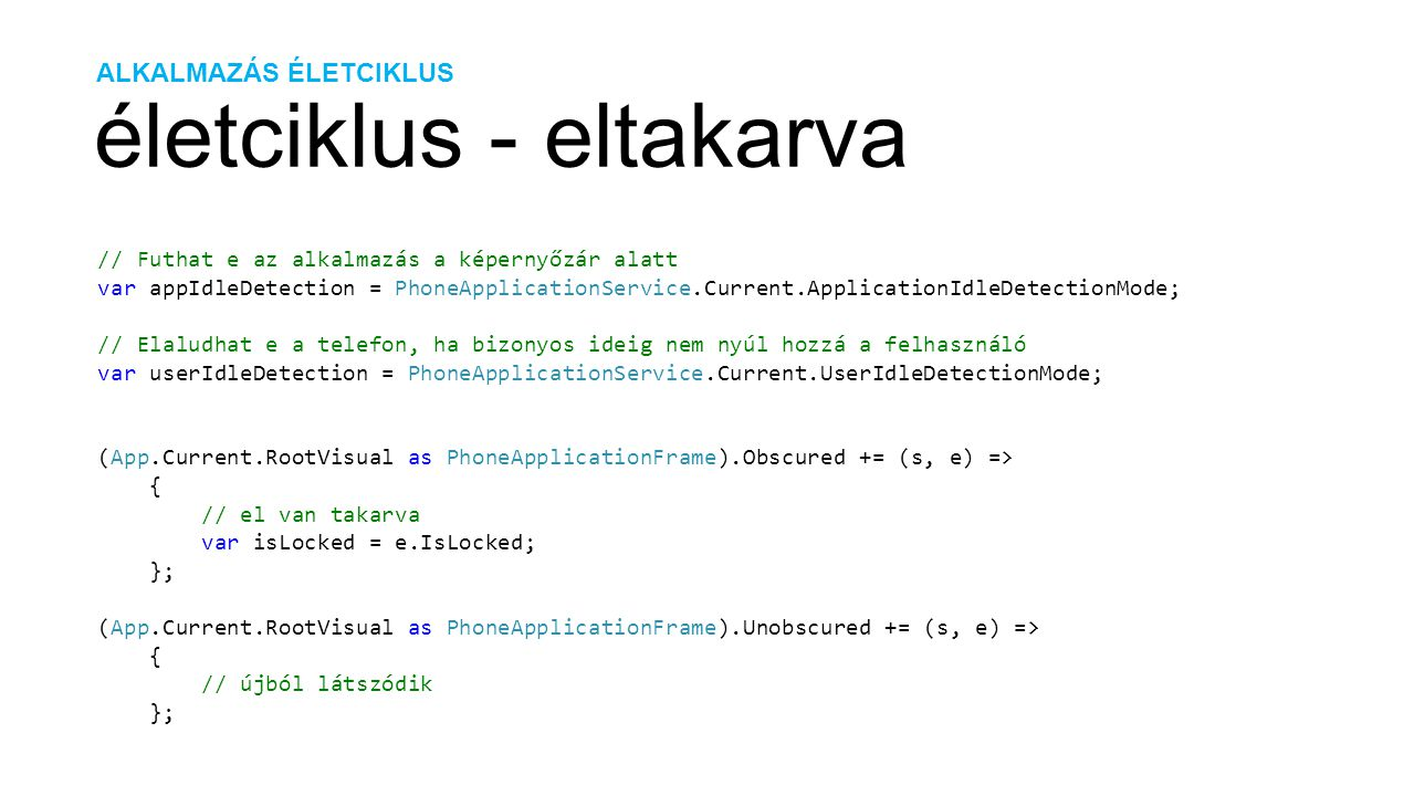 ALKALMAZÁS ÉLETCIKLUS életciklus - eltakarva // Futhat e az alkalmazás a képernyőzár alatt var appIdleDetection = PhoneApplicationService.Current.ApplicationIdleDetectionMode; // Elaludhat e a telefon, ha bizonyos ideig nem nyúl hozzá a felhasználó var userIdleDetection = PhoneApplicationService.Current.UserIdleDetectionMode; (App.Current.RootVisual as PhoneApplicationFrame).Obscured += (s, e) => { // el van takarva var isLocked = e.IsLocked; }; (App.Current.RootVisual as PhoneApplicationFrame).Unobscured += (s, e) => { // újból látszódik };