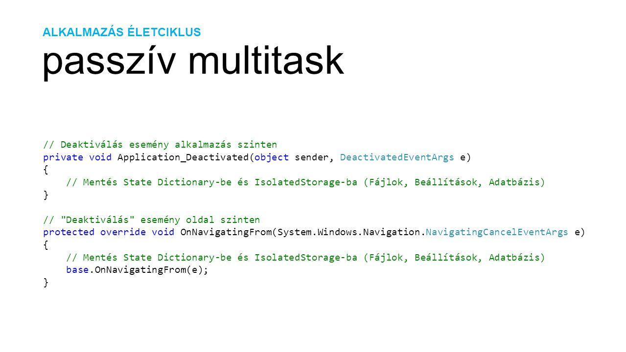 ALKALMAZÁS ÉLETCIKLUS passzív multitask // Deaktiválás esemény alkalmazás szinten private void Application_Deactivated(object sender, DeactivatedEvent