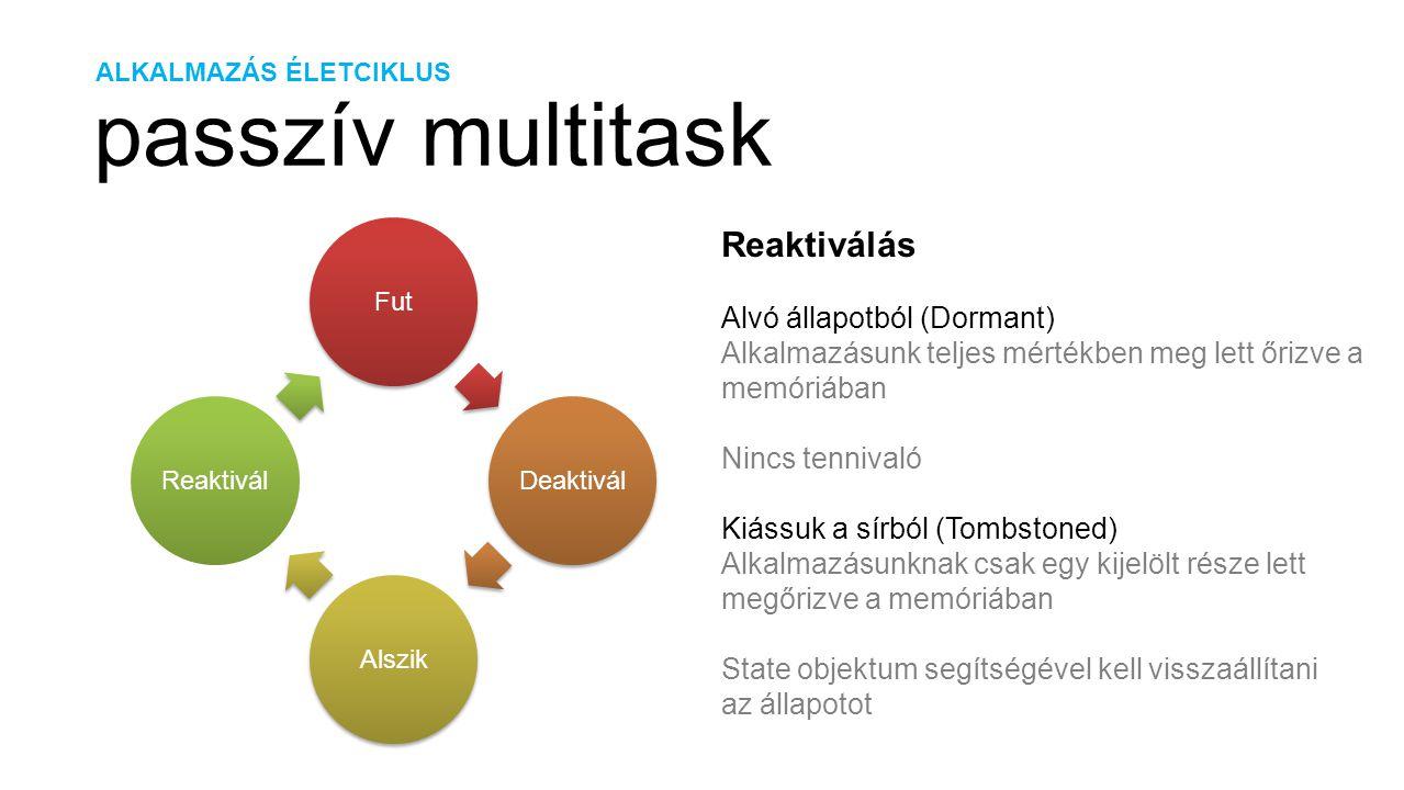 ALKALMAZÁS ÉLETCIKLUS passzív multitask FutDeaktiválAlszikReaktivál Reaktiválás Alvó állapotból (Dormant) Alkalmazásunk teljes mértékben meg lett őrizve a memóriában Nincs tennivaló Kiássuk a sírból (Tombstoned) Alkalmazásunknak csak egy kijelölt része lett megőrizve a memóriában State objektum segítségével kell visszaállítani az állapotot