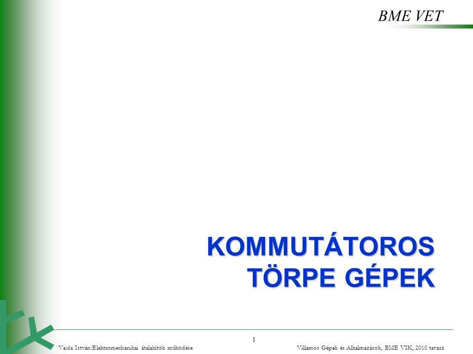 BME VET 1 KOMMUTÁTOROS TÖRPE GÉPEK Vajda István:Elektromechanikai átalakítók működése Villamos Gépek és Alkalmazások, BME VIK, 2010 tavasz