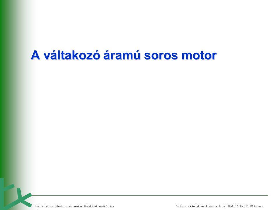 A váltakozó áramú soros motor Vajda István:Elektromechanikai átalakítók működése Villamos Gépek és Alkalmazások, BME VIK, 2010 tavasz
