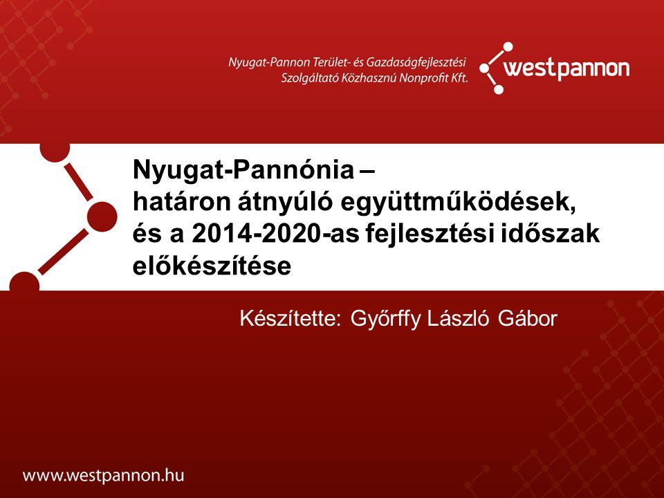 Nyugat-Pannónia – határon átnyúló együttműködések, és a 2014-2020-as fejlesztési időszak előkészítése Készítette: Győrffy László Gábor