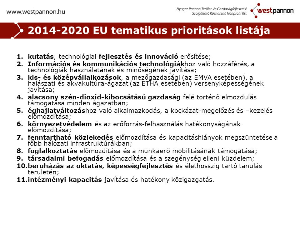 2014-2020 EU tematikus prioritások listája 1.kutatás, technológiai fejlesztés és innováció erősítése; 2.Információs és kommunikációs technológiákhoz való hozzáférés, a technológiák használatának és minőségének javítása; 3.kis- és középvállalkozások, a mezőgazdasági (az EMVA esetében), a halászati és akvakultúra-ágazat (az ETHA esetében) versenyképességének javítása; 4.alacsony szén-dioxid-kibocsátású gazdaság felé történő elmozdulás támogatása minden ágazatban; 5.éghajlatváltozáshoz való alkalmazkodás, a kockázat-megelőzés és –kezelés előmozdítása; 6.környezetvédelem és az erőforrás-felhasználás hatékonyságának előmozdítása; 7.fenntartható közlekedés előmozdítása és kapacitáshiányok megszüntetése a főbb hálózati infrastruktúrákban; 8.foglalkoztatás előmozdítása és a munkaerő mobilitásának támogatása; 9.társadalmi befogadás előmozdítása és a szegénység elleni küzdelem; 10.beruházás az oktatás, képességfejlesztés és élethosszig tartó tanulás területén; 11.intézményi kapacitás javítása és hatékony közigazgatás.