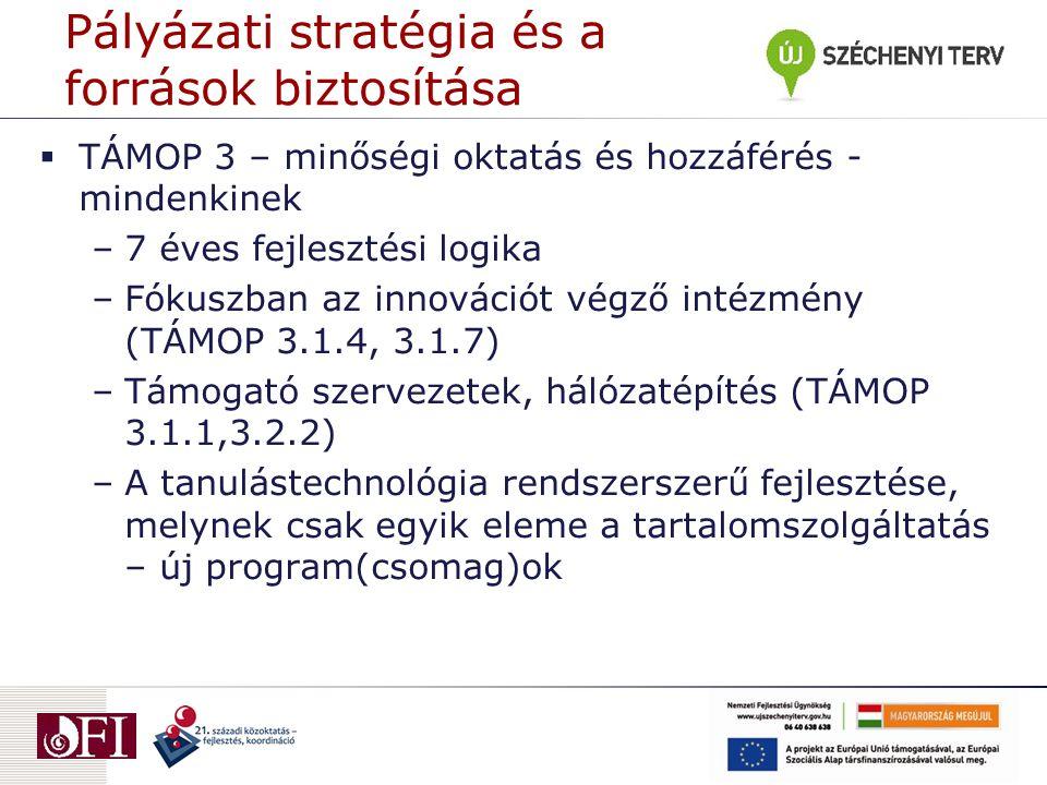 Pályázati stratégia és a források biztosítása  TÁMOP 3 – minőségi oktatás és hozzáférés - mindenkinek –7 éves fejlesztési logika –Fókuszban az innovációt végző intézmény (TÁMOP 3.1.4, 3.1.7) –Támogató szervezetek, hálózatépítés (TÁMOP 3.1.1,3.2.2) –A tanulástechnológia rendszerszerű fejlesztése, melynek csak egyik eleme a tartalomszolgáltatás – új program(csomag)ok