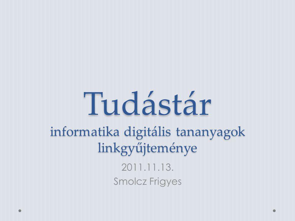 Tudástár informatika digitális tananyagok linkgyűjteménye 2011.11.13. Smolcz Frigyes