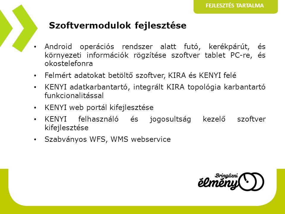 Szoftvermodulok fejlesztése FEJLESZTÉS TARTALMA • Android operációs rendszer alatt futó, kerékpárút, és környezeti információk rögzítése szoftver tablet PC-re, és okostelefonra • Felmért adatokat betöltő szoftver, KIRA és KENYI felé • KENYI adatkarbantartó, integrált KIRA topológia karbantartó funkcionalitással • KENYI web portál kifejlesztése • KENYI felhasználó és jogosultság kezelő szoftver kifejlesztése • Szabványos WFS, WMS webservice