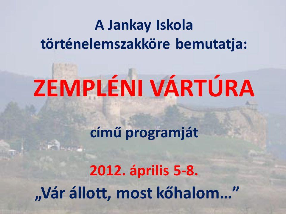 """A Jankay Iskola történelemszakköre bemutatja: ZEMPLÉNI VÁRTÚRA című programját 2012. április 5-8. """"Vár állott, most kőhalom…"""""""