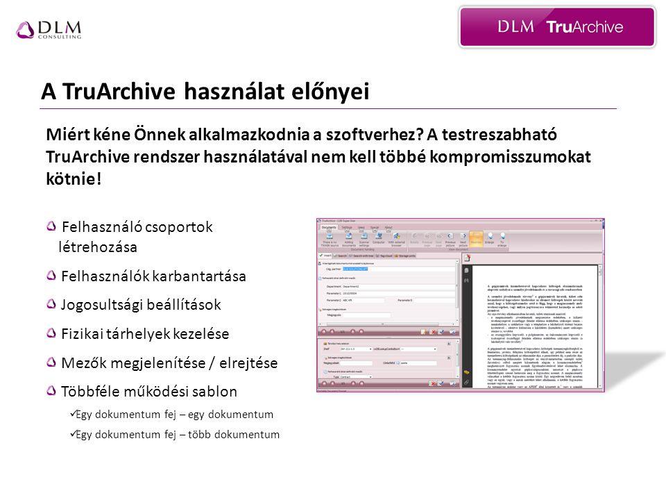 A TruArchive használat előnyei Felhasználó csoportok létrehozása Felhasználók karbantartása Jogosultsági beállítások Fizikai tárhelyek kezelése Mezők megjelenítése / elrejtése Többféle működési sablon  Egy dokumentum fej – egy dokumentum  Egy dokumentum fej – több dokumentum Miért kéne Önnek alkalmazkodnia a szoftverhez.