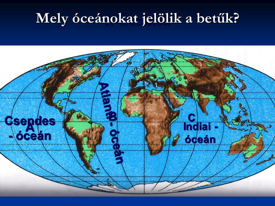 I. Óceánok Csendes - óceán Atlanti - óceán Indiai - óceán Mely óceánokat jelölik a betűk? A B C