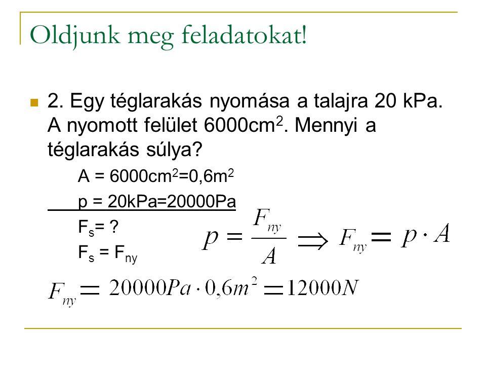 Oldjunk meg feladatokat!  2. Egy téglarakás nyomása a talajra 20 kPa. A nyomott felület 6000cm 2. Mennyi a téglarakás súlya? A = 6000cm 2 =0,6m 2 p =