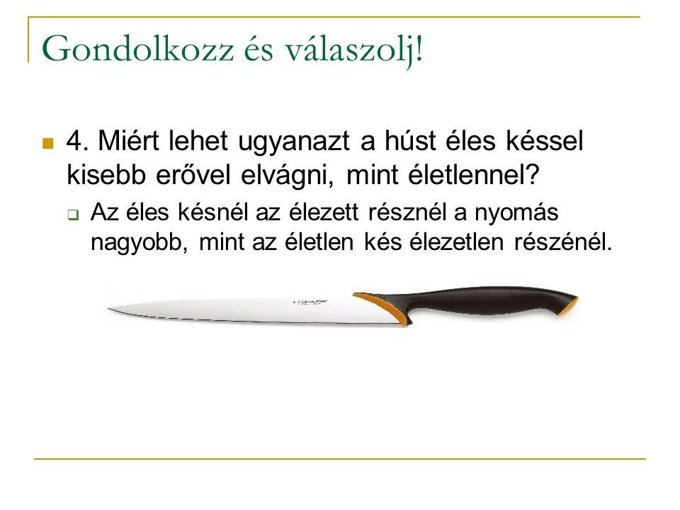 Gondolkozz és válaszolj!  4. Miért lehet ugyanazt a húst éles késsel kisebb erővel elvágni, mint életlennel?  Az éles késnél az élezett résznél a ny