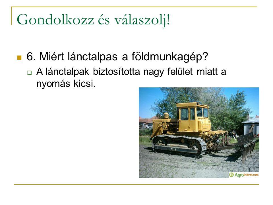 Gondolkozz és válaszolj!  6. Miért lánctalpas a földmunkagép?  A lánctalpak biztosította nagy felület miatt a nyomás kicsi.