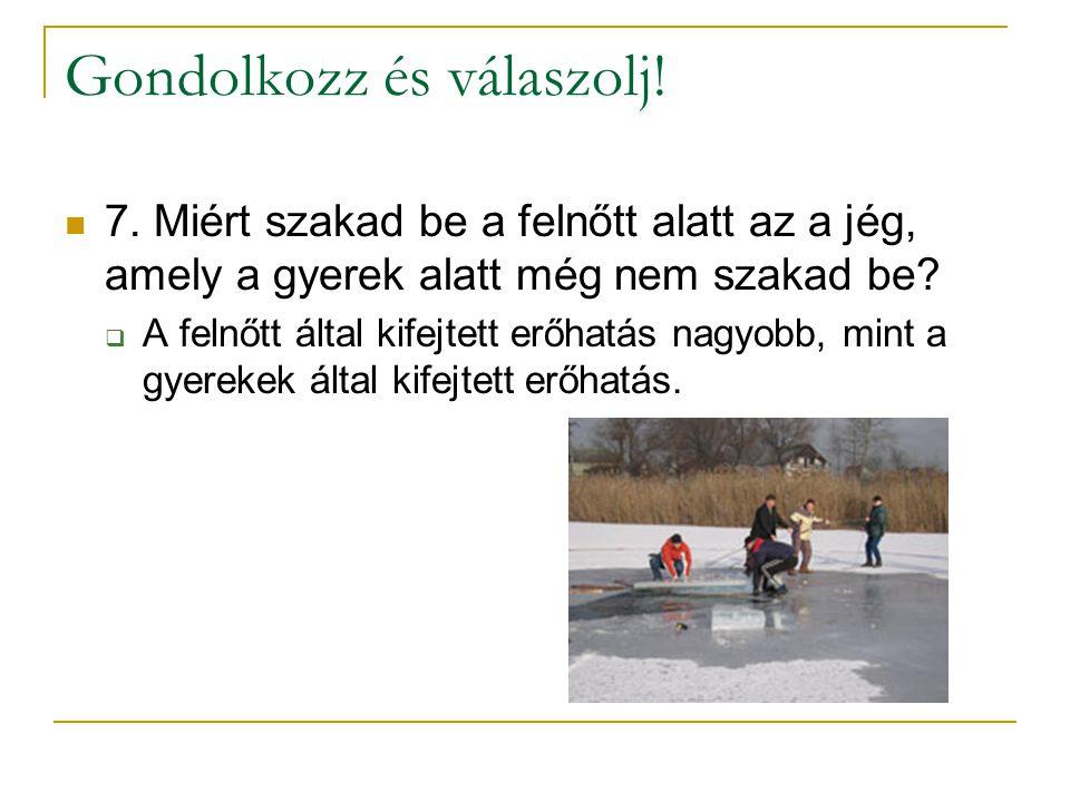 Gondolkozz és válaszolj!  7. Miért szakad be a felnőtt alatt az a jég, amely a gyerek alatt még nem szakad be?  A felnőtt által kifejtett erőhatás n