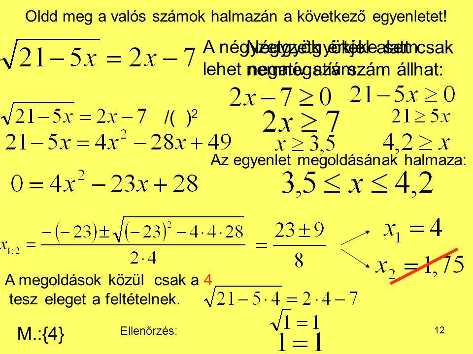 12 Oldd meg a valós számok halmazán a következő egyenletet! Négyzetgyökjel alatt csak nemnegatív szám állhat: Ellenőrzés: A megoldások közül csak a 4