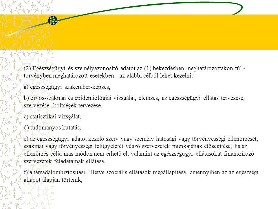 (2) Egészségügyi és személyazonosító adatot az (1) bekezdésben meghatározottakon túl - törvényben meghatározott esetekben - az alábbi célból lehet kezelni: a) egészségügyi szakember-képzés, b) orvos-szakmai és epidemiológiai vizsgálat, elemzés, az egészségügyi ellátás tervezése, szervezése, költségek tervezése, c) statisztikai vizsgálat, d) tudományos kutatás, e) az egészségügyi adatot kezelő szerv vagy személy hatósági vagy törvényességi ellenőrzését, szakmai vagy törvényességi felügyeletét végző szervezetek munkájának elősegítése, ha az ellenőrzés célja más módon nem érhető el, valamint az egészségügyi ellátásokat finanszírozó szervezetek feladatainak ellátása, f) a társadalombiztosítási, illetve szociális ellátások megállapítása, amennyiben az az egészségi állapot alapján történik,