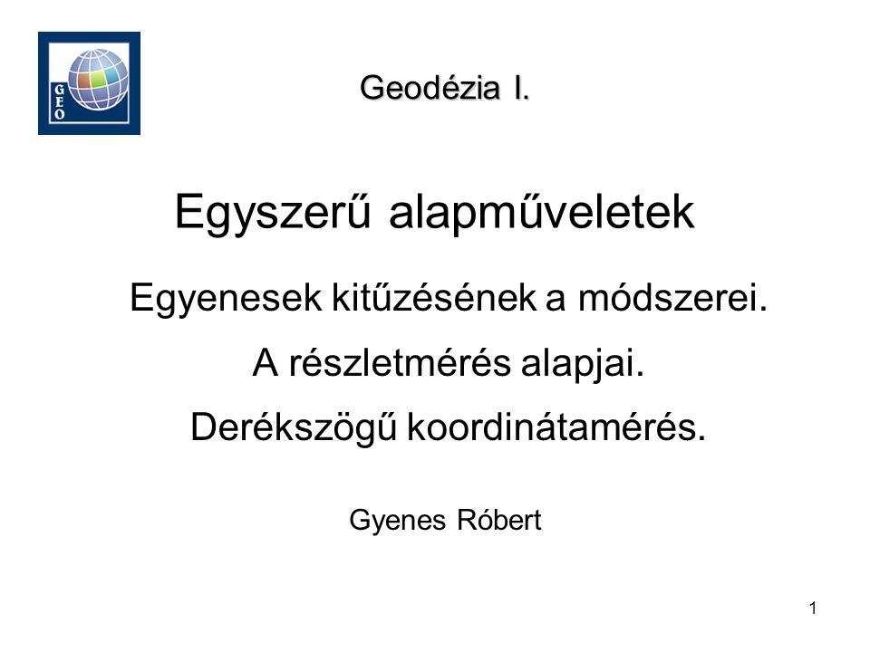 1 Egyszerű alapműveletek Gyenes Róbert Geodézia I. Egyenesek kitűzésének a módszerei. A részletmérés alapjai. Derékszögű koordinátamérés.