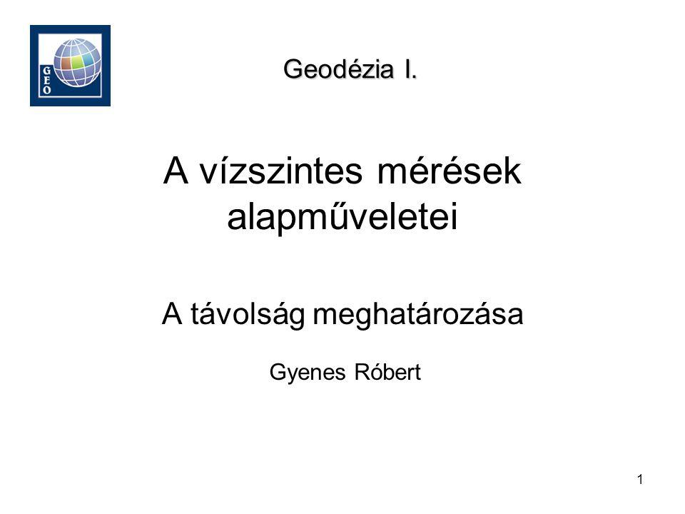 1 A vízszintes mérések alapműveletei Gyenes Róbert Geodézia I. A távolság meghatározása