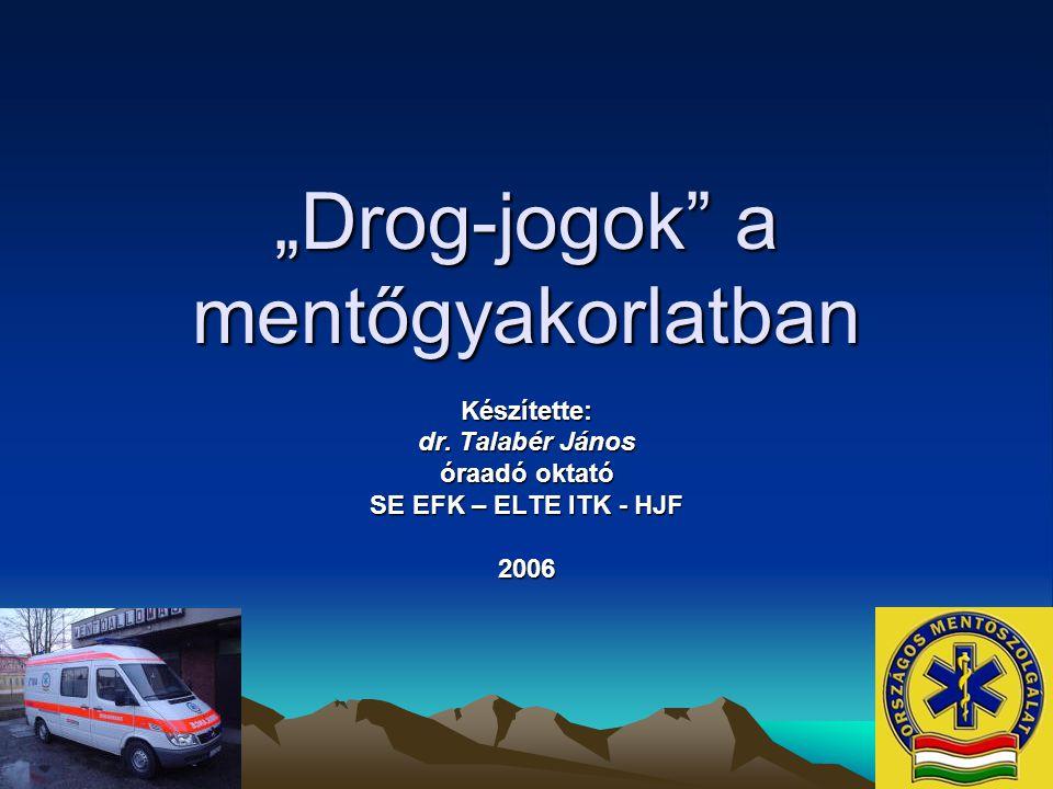 """""""Drog-jogok"""" a mentőgyakorlatban Készítette: dr. Talabér János óraadó oktató SE EFK – ELTE ITK - HJF 2006"""