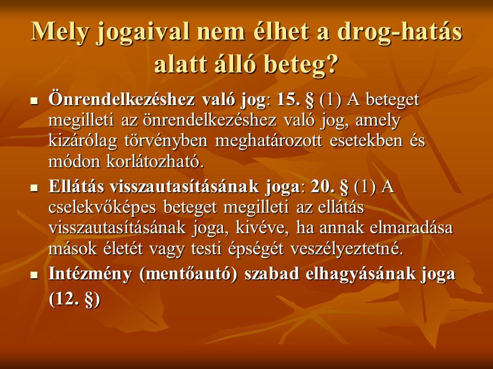 Mely jogaival nem élhet a drog-hatás alatt álló beteg?  Önrendelkezéshez való jog: 15. § (1) A beteget megilleti az önrendelkezéshez való jog, amely