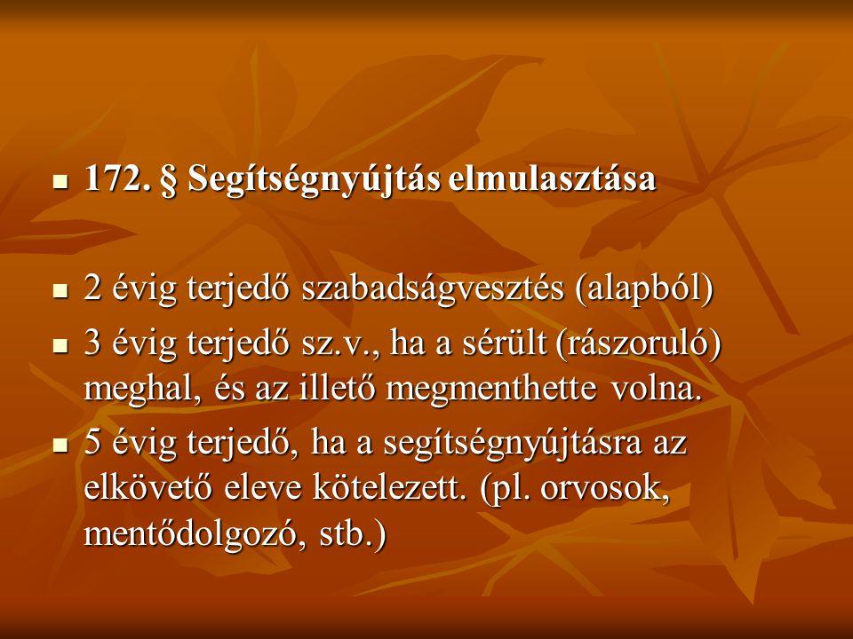  172. § Segítségnyújtás elmulasztása  2 évig terjedő szabadságvesztés (alapból)  3 évig terjedő sz.v., ha a sérült (rászoruló) meghal, és az illető