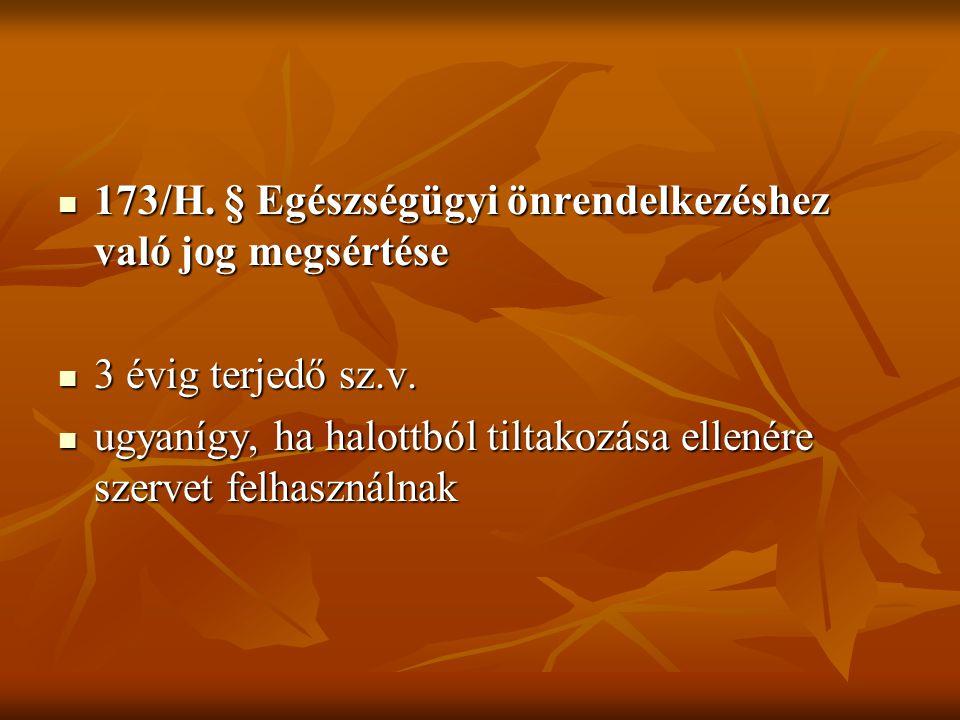  173/H. § Egészségügyi önrendelkezéshez való jog megsértése  3 évig terjedő sz.v.  ugyanígy, ha halottból tiltakozása ellenére szervet felhasználna