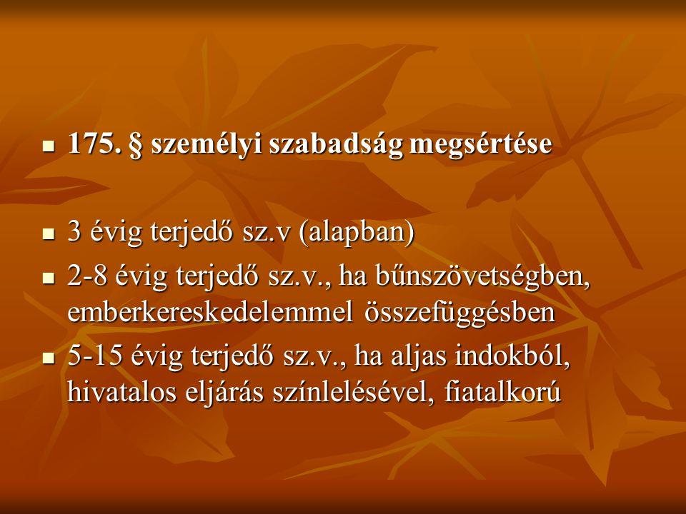  175. § személyi szabadság megsértése  3 évig terjedő sz.v (alapban)  2-8 évig terjedő sz.v., ha bűnszövetségben, emberkereskedelemmel összefüggésb