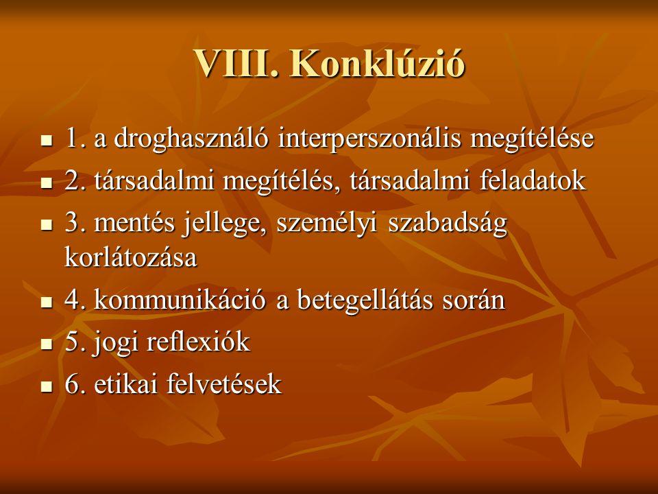 VIII. Konklúzió  1. a droghasználó interperszonális megítélése  2. társadalmi megítélés, társadalmi feladatok  3. mentés jellege, személyi szabadsá