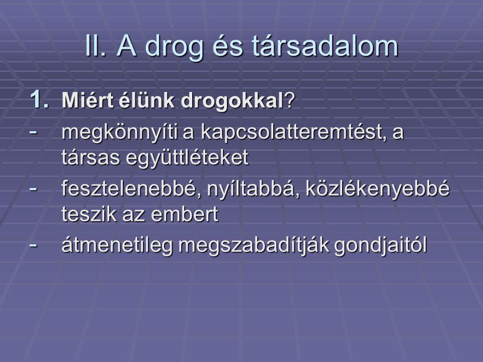 II. A drog és társadalom 1. Miért élünk drogokkal? - megkönnyíti a kapcsolatteremtést, a társas együttléteket - fesztelenebbé, nyíltabbá, közlékenyebb