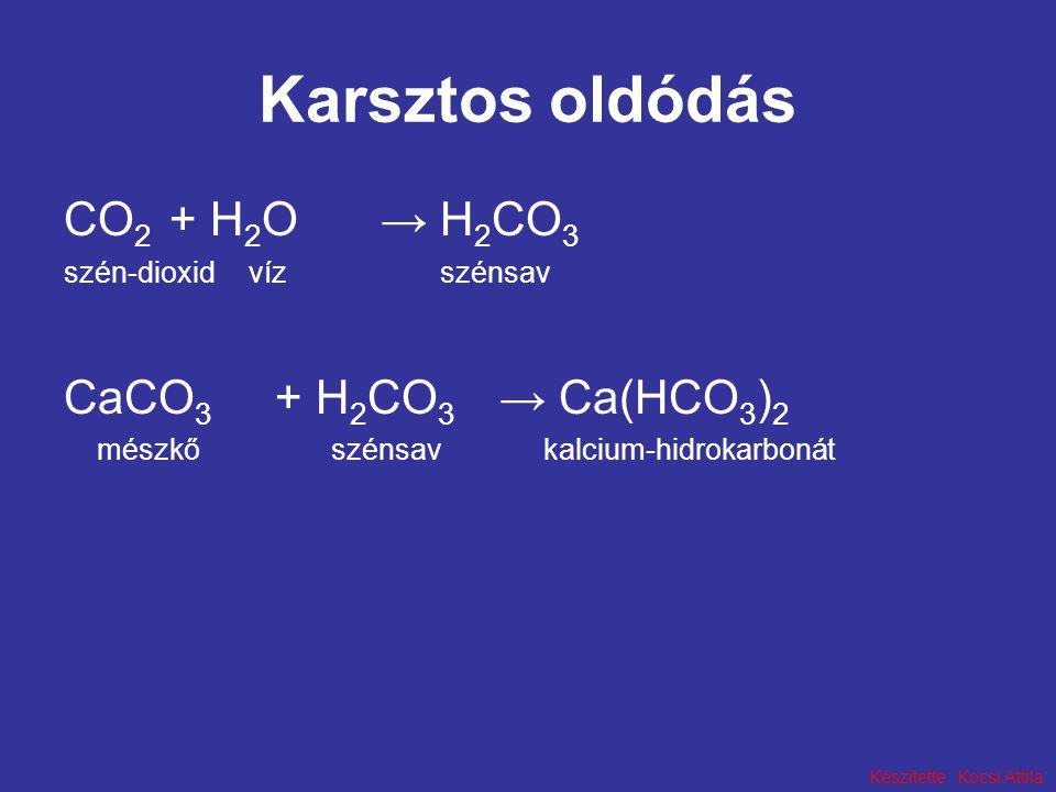 Készítette: Kocsi Attila Karsztos oldódás CO 2 + H 2 O→ H 2 CO 3 szén-dioxid víz szénsav CaCO 3 + H 2 CO 3 → Ca(HCO 3 ) 2 mészkő szénsav kalcium-hidrokarbonát