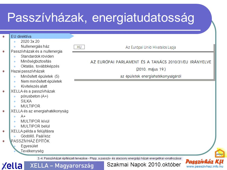 Passzívházak, energiatudatosság  EU direktíva  2020 3x 20  Nullenergiás ház  Passzívházak és a nullenergia  Standardok röviden  Minőségbiztosítás  Oktatás, továbbképzés  Hazai passzívházak  Minősített épületek (5)  Nem minősített épületek  Kivitelezés alatt  XELLA és a passzívházak  pórusbeton (A+)  SILKA  MULTIPOR  XELLA és az energiahatékonyság  A+  MULTIPOR kívül  MULTIPOR belül  XELLA példa a felújításra  Gödöllő, Paál köz  PASSZÍVHÁZ ÉPÍTŐK  Egyesület  Tevékenység Szakmai Napok 2010.október KÖSZÖNÖM a MEGTISZTELŐ FIGYELMET !