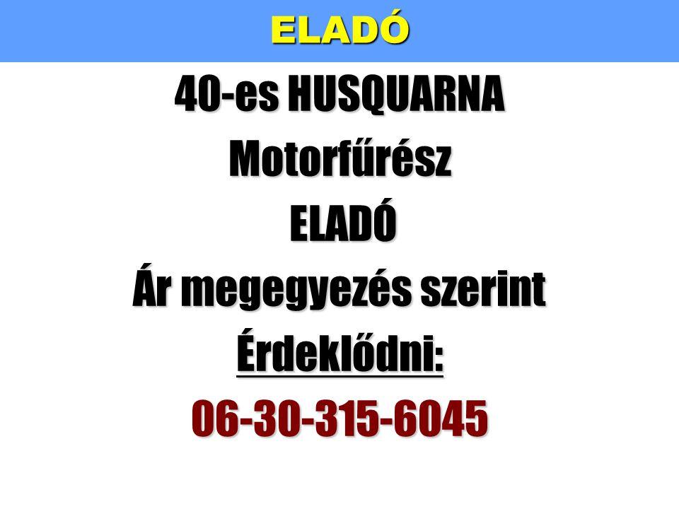 ELADÓ 40-es HUSQUARNA Motorfűrész ELADÓ Ár megegyezés szerint Érdeklődni: 06-30-315-6045