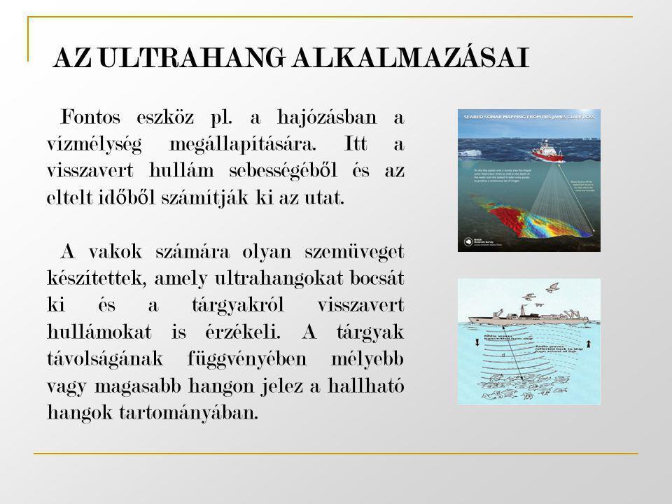 AZ ULTRAHANG ALKALMAZÁSAI Fontos eszköz pl. a hajózásban a vízmélység megállapítására. Itt a visszavert hullám sebességéb ő l és az eltelt id ő b ő l